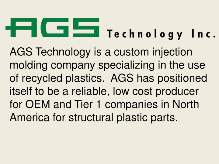 AGS Technology is a custom injection molding company specializing in the use of recycled plastics.  ...