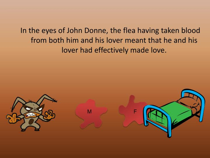 In the eyes of John Donne, the flea having taken blood from both him and his lover meant that he and his lover had effectively made love.