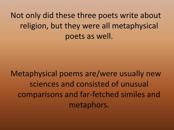 Not only did these three poets write about religion, but they were all metaphysical poets as well.