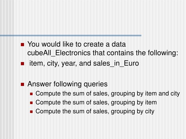 You would like to create a data cubeAll_Electronics that contains the following: