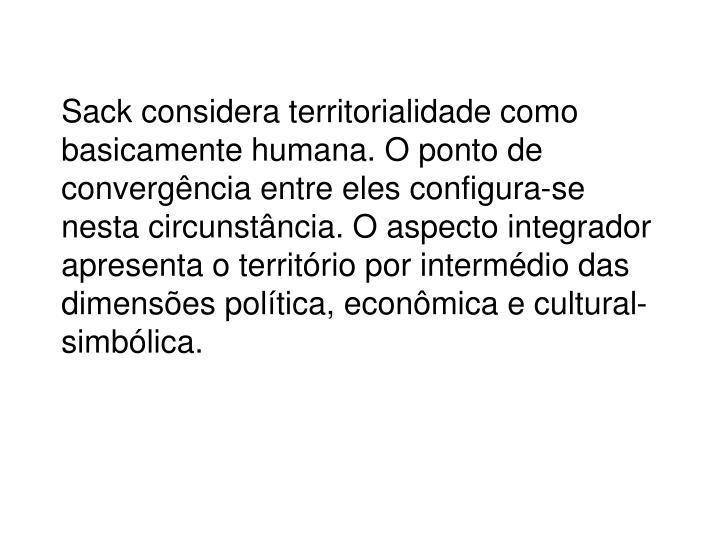Sack considera territorialidade como basicamente humana. O ponto de convergência entre eles configura-se nesta circunstância. O aspecto integrador apresenta o território por intermédio das dimensões política, econômica e cultural-simbólica.