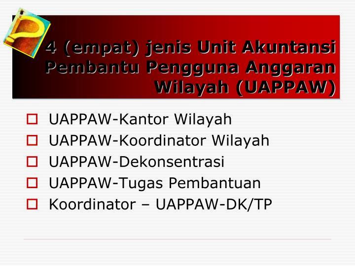 4 (empat) jenis Unit Akuntansi Pembantu Pengguna Anggaran Wilayah (UAPPAW)
