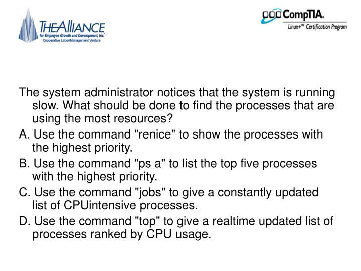 The system administrator notices that the system is running slow. What should be done to find the processes that are using the most resources?