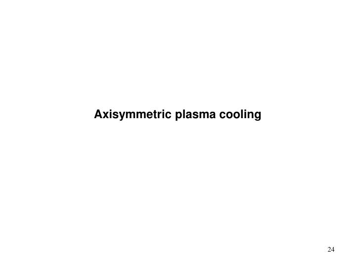 Axisymmetric plasma cooling