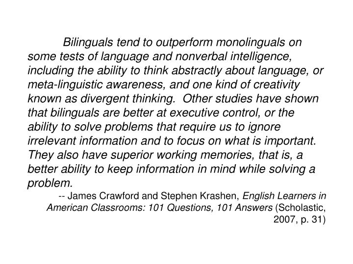 Bilinguals tend to outperform monolinguals on some tests of language and nonverbal intelligence, including the ability to think abstractly about language, or meta-linguistic awareness, and one kind of creativity known as divergent thinking.  Other studies have shown that bilinguals are better at executive control, or the ability to solve problems that require us to ignore irrelevant information and to focus on what is important.  They also have superior working memories, that is, a better ability to keep information in mind while solving a problem.
