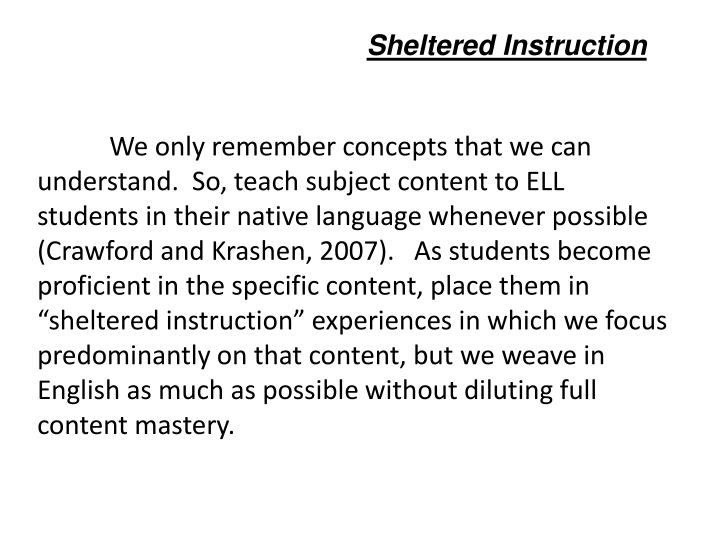 We only remember concepts that we can understand.  So, teach subject content to ELL students in their native language whenever possible (Crawford and