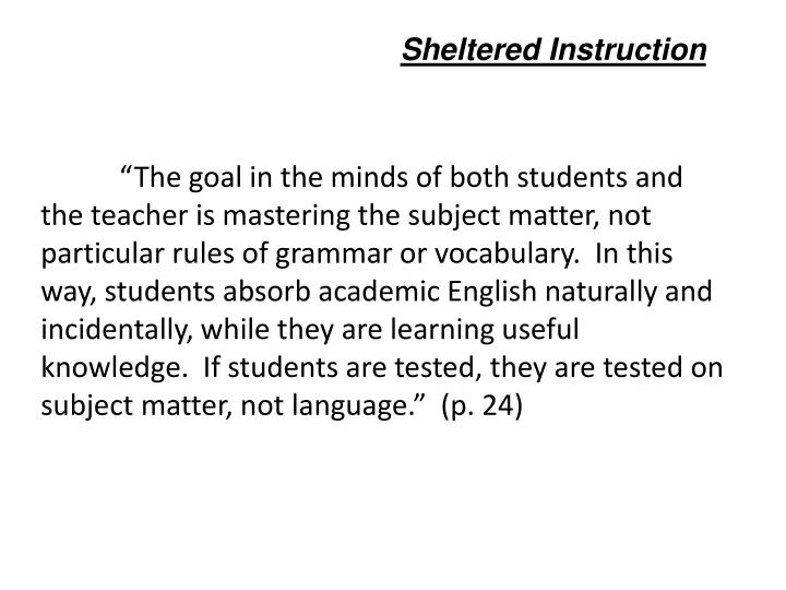 """The goal in the minds of both students and the teacher is mastering the subject matter, not particular rules of grammar or vocabulary.  In this way, students absorb academic English naturally and incidentally, while they are learning useful knowledge.  If students are tested, they are tested on subject matter, not language.""  (p. 24)"