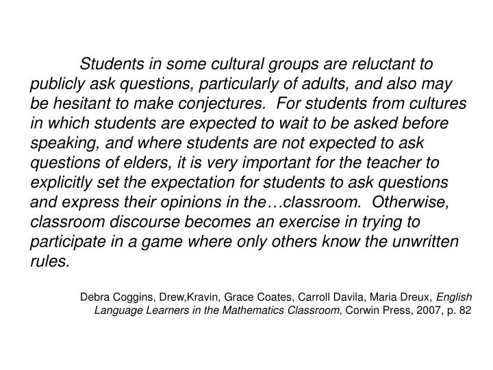 Students in some cultural groups are reluctant to publicly ask questions, particularly of adults, and also may be hesitant to make conjectures.  For students from cultures in which students are expected to wait to be asked before speaking, and where students are not expected to ask questions of elders, it is very important for the teacher to explicitly set the expectation for students to ask questions and express their opinions in the…classroom.  Otherwise, classroom discourse becomes an exercise in trying to participate in a game where only others know the unwritten rules.