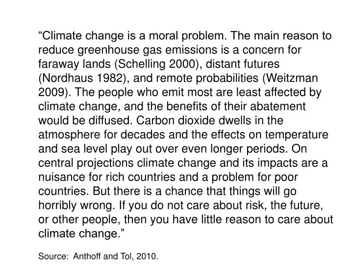 """Climate change is a moral problem. The main reason to reduce greenhouse gas emissions is a concern for faraway lands (Schelling 2000), distant futures (Nordhaus 1982), and remote probabilities (Weitzman 2009). The people who emit most are least affected by climate change, and the benefits of their abatement would be diffused. Carbon dioxide dwells in the atmosphere for decades and the effects on temperature and sea level play out over even longer periods. On central projections climate change and its impacts are a nuisance for rich countries and a problem for poor countries. But there is a chance that things will go horribly wrong. If you do not care about risk, the future, or other people, then you have little reason to care about climate change."""
