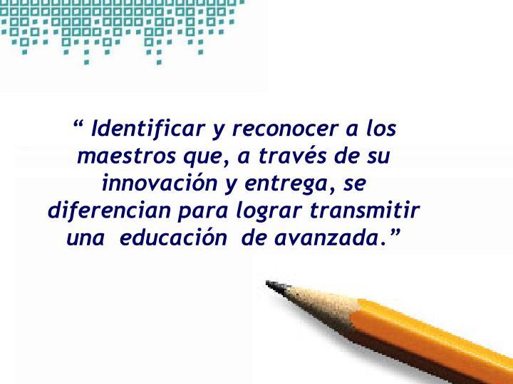 """"""" Identificar y reconocer a los maestros que, a través de su innovación y entrega, se diferencian para lograr transmitir una  educación  de avanzada."""""""
