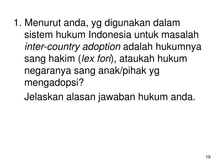 1. Menurut anda, yg digunakan dalam sistem hukum Indonesia untuk masalah