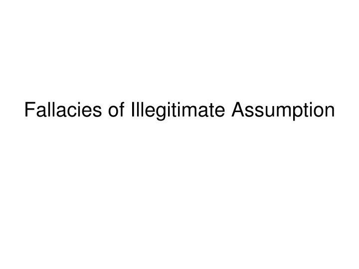 Fallacies of Illegitimate Assumption