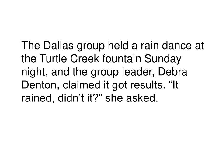 "The Dallas group held a rain dance at the Turtle Creek fountain Sunday night, and the group leader, Debra Denton, claimed it got results. ""It rained, didn't it?"" she asked."