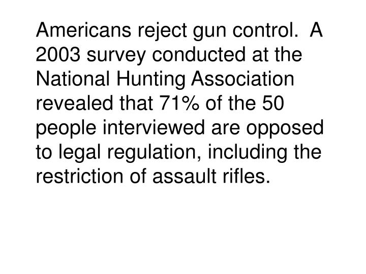 Americans reject gun control.  A 2003 survey conducted at the National Hunting Association revealed that 71% of the 50 people interviewed are opposed to legal regulation, including the restriction of assault rifles.