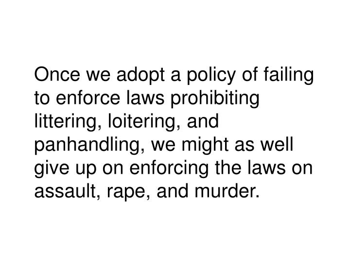 Once we adopt a policy of failing to enforce laws prohibiting littering, loitering, and panhandling, we might as well give up on enforcing the laws on assault, rape, and murder.