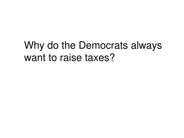 Why do the Democrats always want to raise taxes?