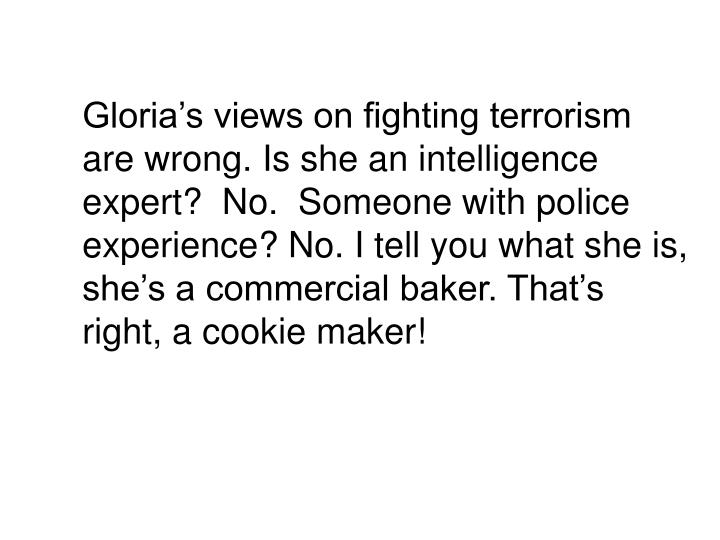 Gloria's views on fighting terrorism are wrong. Is she an intelligence expert?  No.  Someone with police experience? No. I tell you what she is, she's a commercial baker. That's right, a cookie maker!