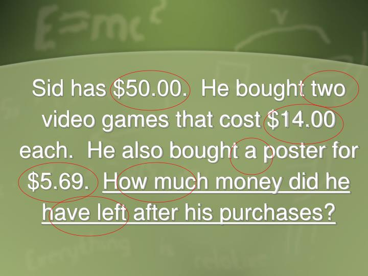Sid has $50.00.  He bought two video games that cost $14.00 each.  He also bought a poster for $5.69.