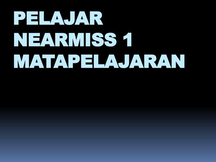 PELAJAR NEARMISS 1 MATAPELAJARAN