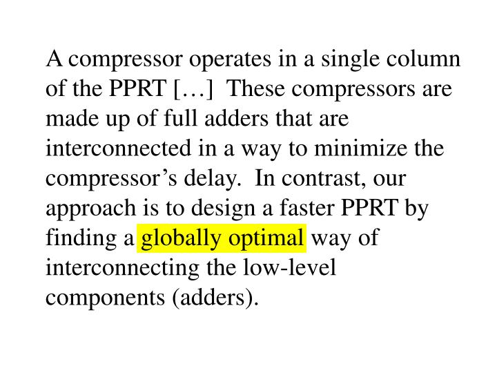 A compressor operates in a single column of the PPRT […]  These compressors are made up of full adders that are interconnected in a way to minimize the compressor's delay.  In contrast, our approach is to design a faster PPRT by finding a globally optimal way of interconnecting the low-level components (adders).