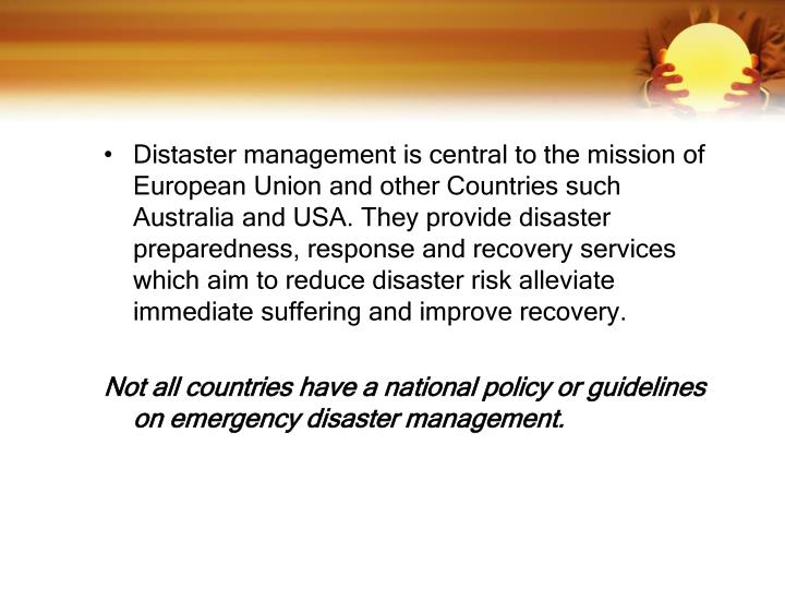 Distaster management is central to the mission of European Union and other Countries such  Australia and USA. They provide disaster preparedness, response and recovery services which aim to reduce disaster risk alleviate immediate suffering and improve recovery.