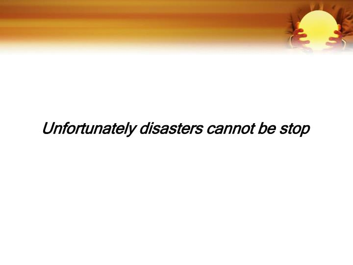 Unfortunately disasters cannot be stop