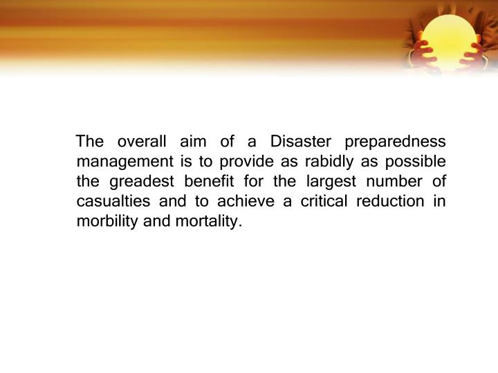 The overall aim of a Disaster preparedness management is to provide as rabidly as possible the greadest benefit for the largest number of casualties an