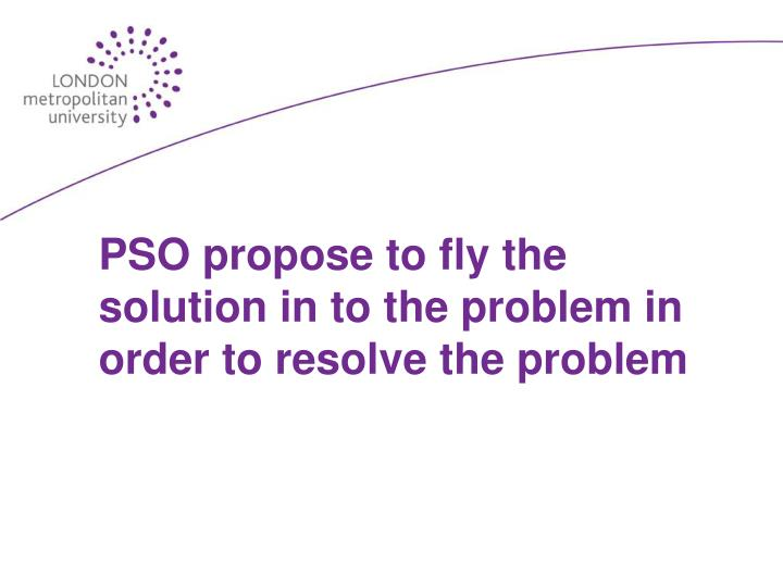 PSO propose to fly the solution in to the problem in order to resolve the problem
