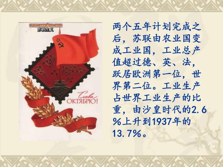 两个五年计划完成之后,苏联由农业国变成工业国,工业总产值超过德、英、法,跃居欧洲第一位,世界第二位。工业生产占世界工业生产的比重,由沙皇时代的