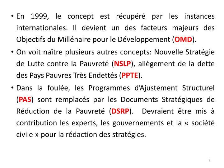 En 1999, le concept est récupéré par les instances internationales. Il devient un des facteurs majeurs des Objectifs du Millénaire pour le Développement (