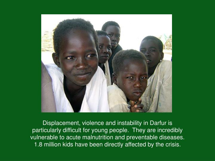 Displacement, violence and instability in Darfur is particularly difficult for young people.  They are incredibly vulnerable to acute malnutrition and preventable diseases.  1.8 million kids have been directly affected by the crisis.