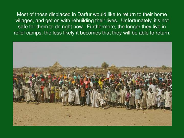 Most of those displaced in Darfur would like to return to their home villages, and get on with rebuilding their lives.  Unfortunately, it's not safe for them to do right now.  Furthermore, the longer they live in relief camps, the less likely it becomes that they will be able to return.