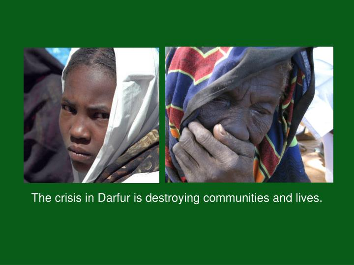 The crisis in Darfur is destroying communities and lives.