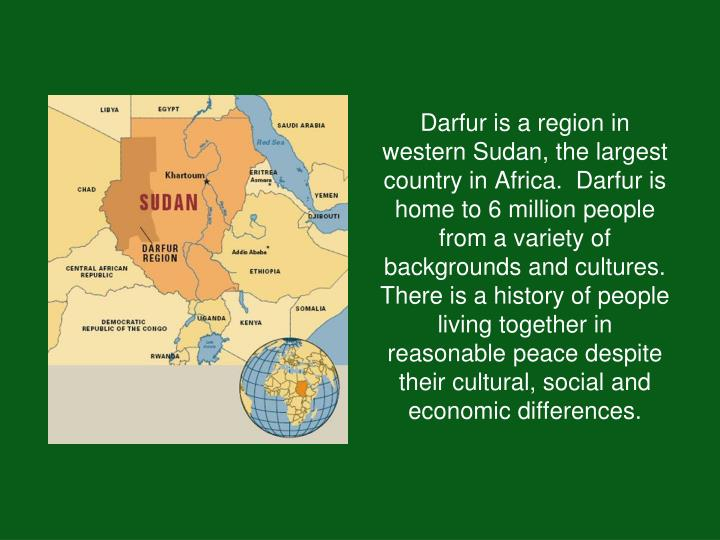 Darfur is a region in western Sudan, the largest country in Africa.  Darfur is home to 6 million peo...