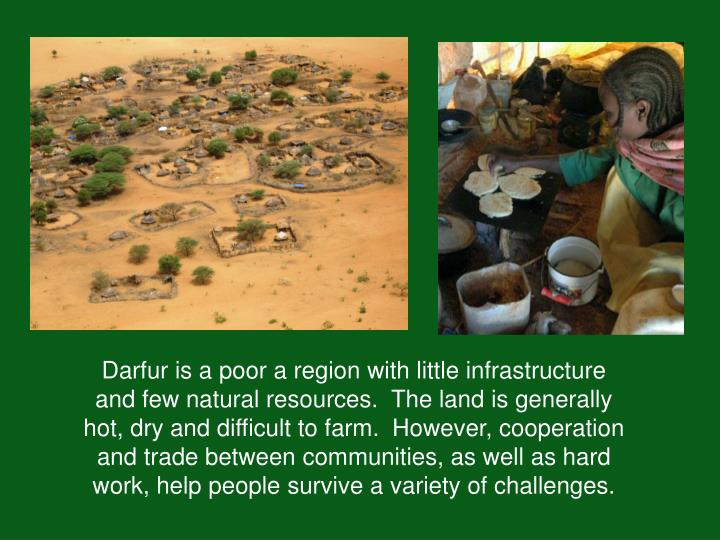 Darfur is a poor a region with little infrastructure and few natural resources.  The land is general...