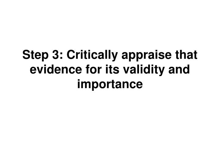 Step 3: Critically appraise that evidence for its validity and importance