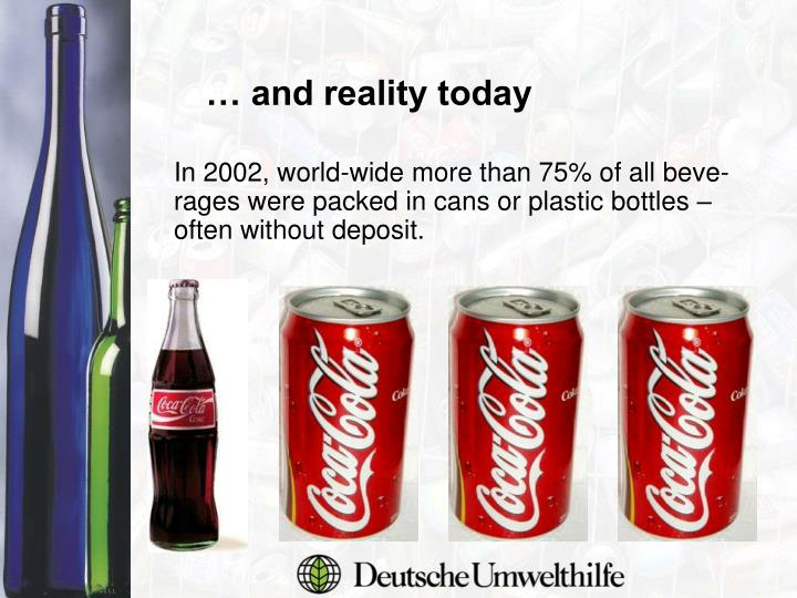 In 2002, world-wide more than 75% of all beve-rages were packed in cans or plastic bottles – often without deposit.