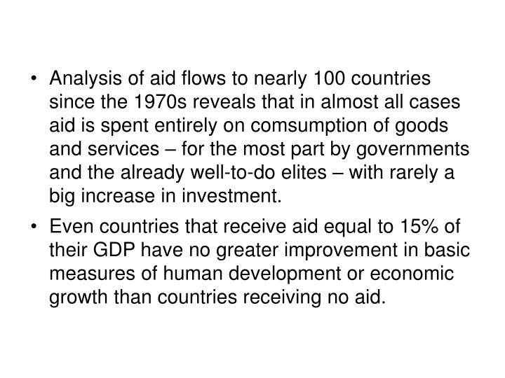 Analysis of aid flows to nearly 100 countries since the 1970s reveals that in almost all cases aid is spent entirely on comsumption of goods and services – for the most part by governments and the already well-to-do elites – with rarely a big increase in investment.