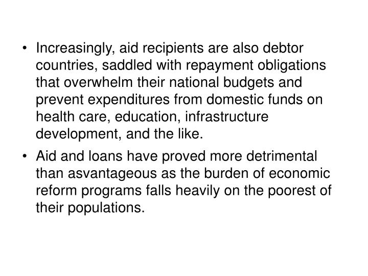 Increasingly, aid recipients are also debtor countries, saddled with repayment obligations that overwhelm their national budgets and prevent expenditures from domestic funds on health care, education, infrastructure development, and the like.