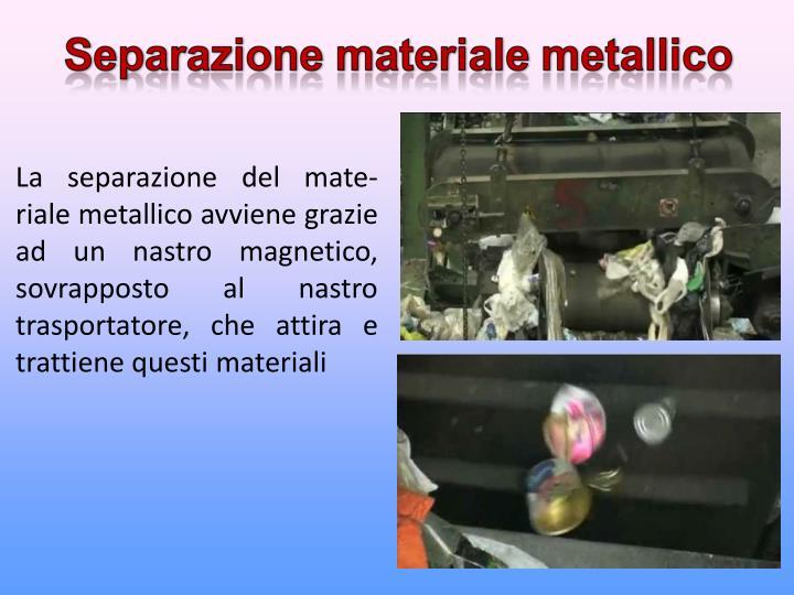 La separazione del mate-riale metallico avviene grazie ad un nastro magnetico, sovrapposto al nastro trasportatore, che attira e trattiene questi materiali