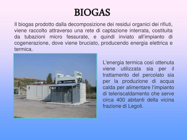 Il biogas prodotto dalla decomposizione dei residui organici dei rifiuti, viene raccolto attraverso una rete di captazione interrata, costituita da tubazioni micro fessurate, e quindi inviato all'impianto di cogenerazione, dove viene bruciato, producendo energia elettrica e termica.