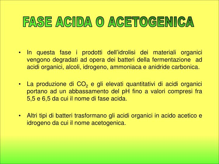 In questa fase i prodotti dell'idrolisi dei materiali organici vengono degradati ad opera dei batteri della fermentazione  ad acidi organici, alcoli, idrogeno, ammoniaca e anidride carbonica.