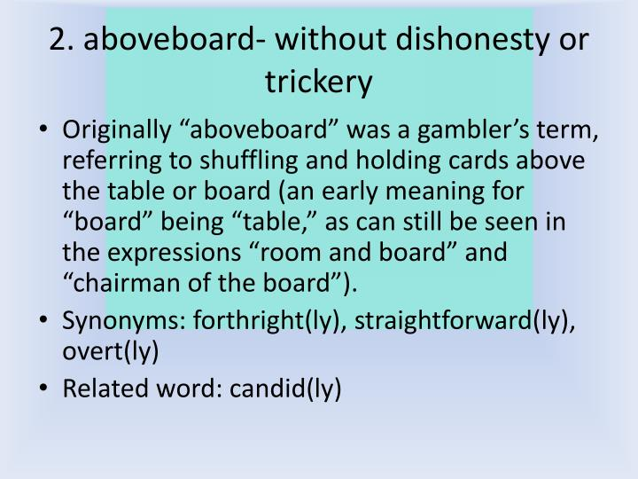 2. aboveboard- without dishonesty or trickery