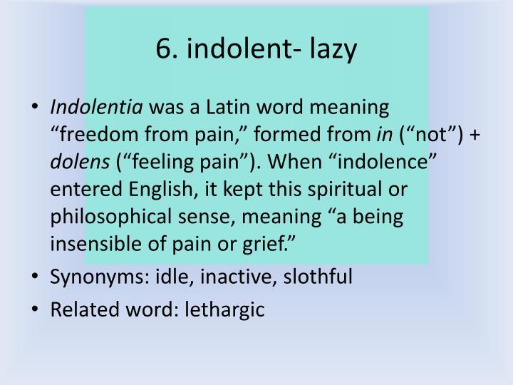 6. indolent- lazy