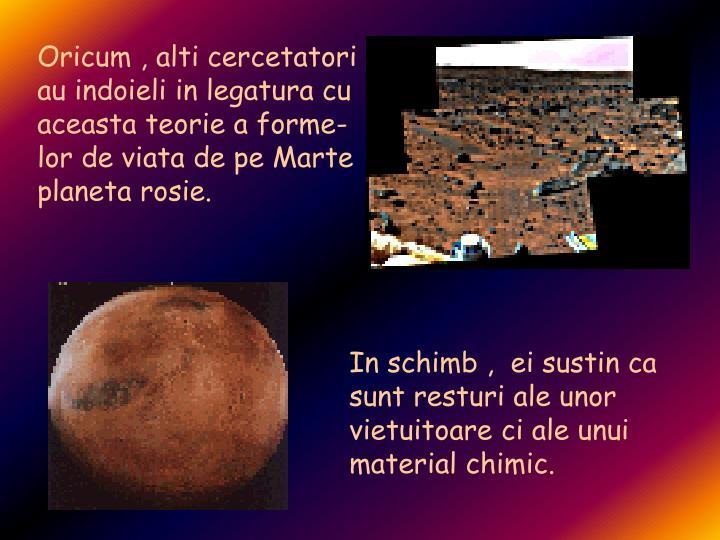 Oricum , alti cercetatori au indoieli in legatura cu aceasta teorie a forme- lor de viata de pe Marte  planeta rosie.