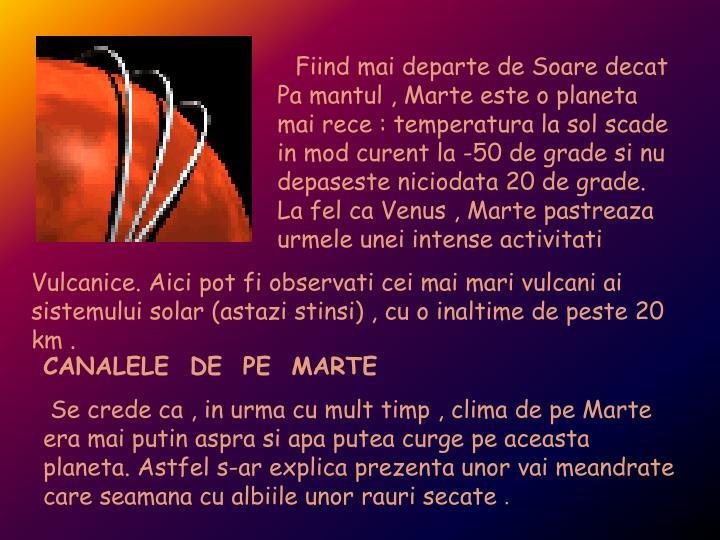 Fiind mai departe de Soare decat Pa mantul , Marte este o planeta mai rece : temperatura la sol scade in mod curent la -50 de grade si nu depaseste niciodata 20 de grade. La fel ca Venus , Marte pastreaza urmele unei intense activitati
