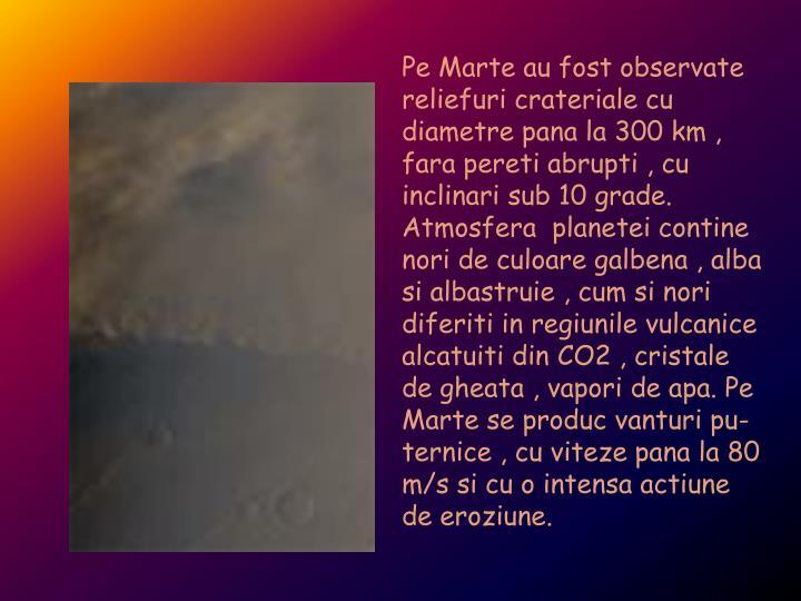 Pe Marte au fost observate reliefuri crateriale cu diametre pana la 300 km , fara pereti abrupti , cu inclinari sub 10 grade. Atmosfera  planetei contine nori de culoare galbena , alba si albastruie , cum si nori diferiti in regiunile vulcanice alcatuiti din CO2 , cristale de gheata , vapori de apa. Pe  Marte se produc vanturi pu- ternice , cu viteze pana la 80 m/s si cu o intensa actiune de eroziune.