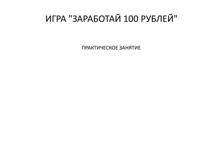 """ИГРА """"ЗАРАБОТАЙ 100 РУБЛЕЙ"""""""