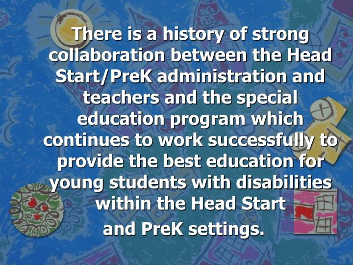 There is a history of strong collaboration between the Head Start/PreK administration and teachers and the special education program which continues to work successfully to provide the best education for young students with disabilities within the Head Start