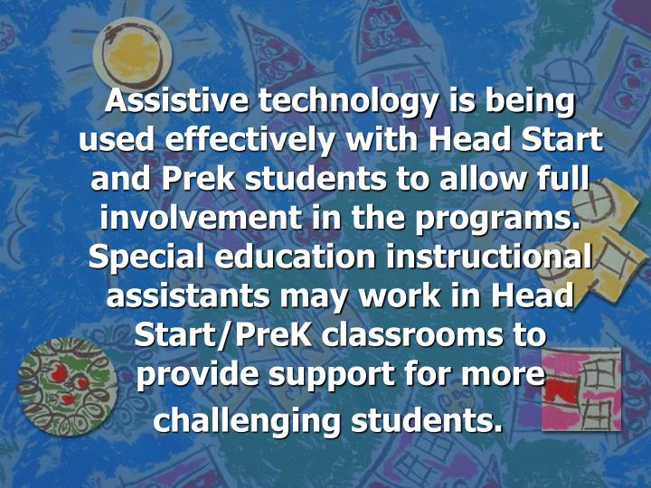 Assistive technology is being used effectively with Head Start and Prek students to allow full involvement in the programs.  Special education instructional assistants may work in Head Start/PreK classrooms to provide support for more